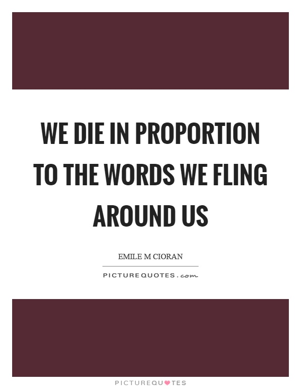 We die in proportion to the words we fling around us Picture Quote #1