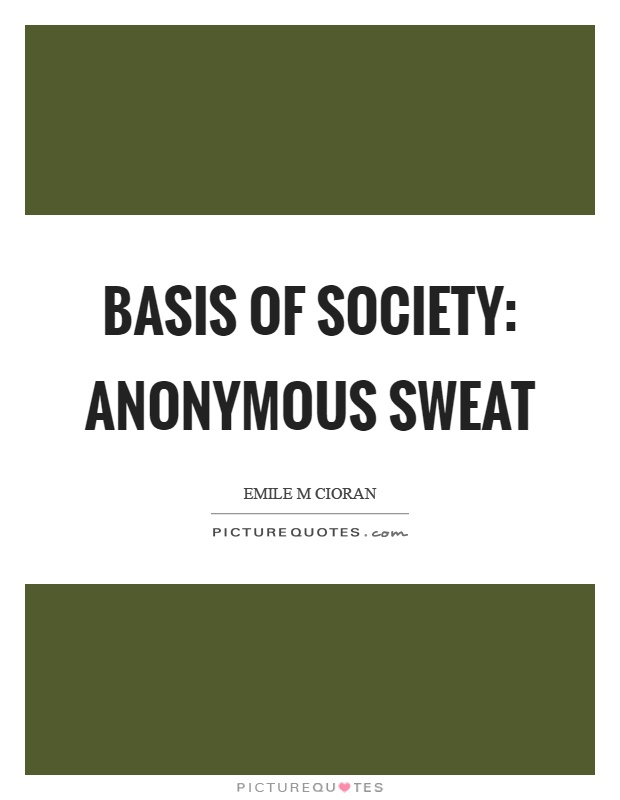 Basis of society: anonymous sweat Picture Quote #1