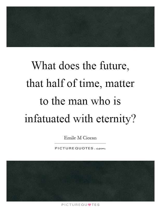 What does the future, that half of time, matter to the man who is infatuated with eternity? Picture Quote #1