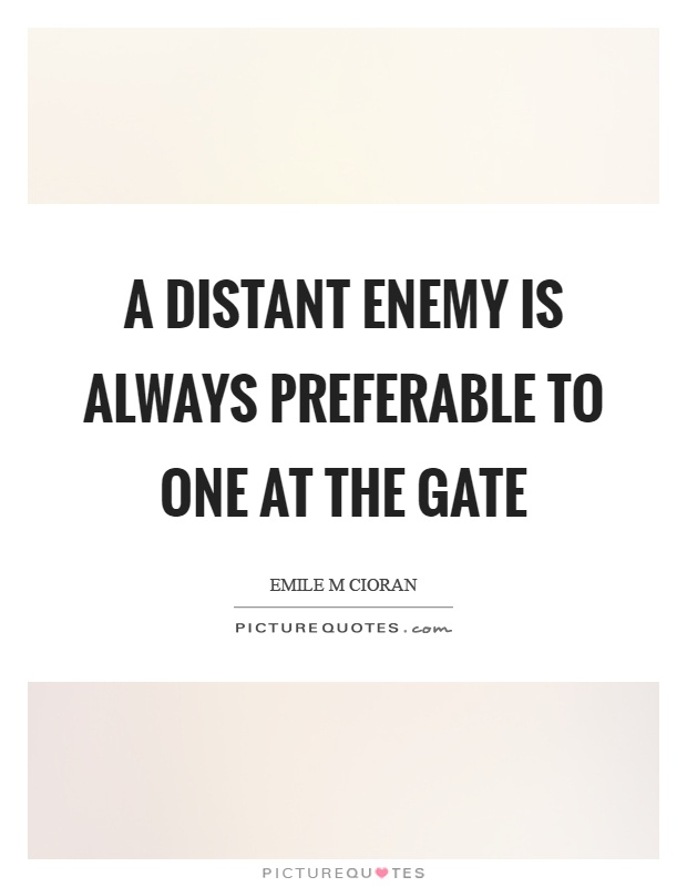 A distant enemy is always preferable to one at the gate Picture Quote #1