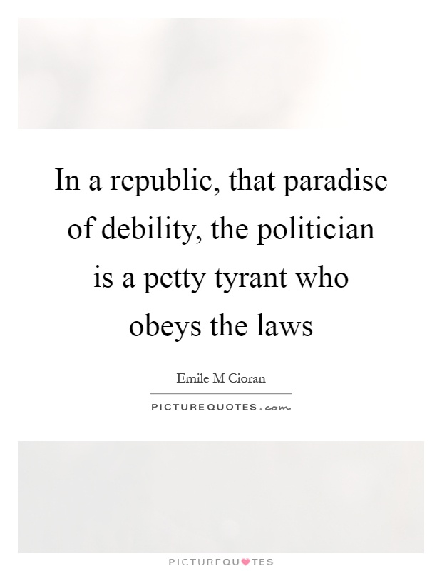 In a republic, that paradise of debility, the politician is a petty tyrant who obeys the laws Picture Quote #1