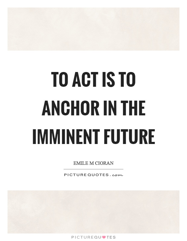 To act is to anchor in the imminent future Picture Quote #1