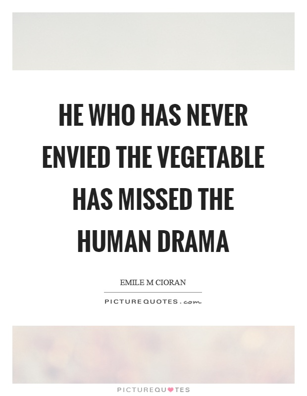 He who has never envied the vegetable has missed the human drama Picture Quote #1