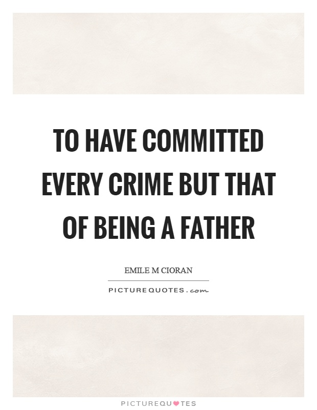 To have committed every crime but that of being a father Picture Quote #1