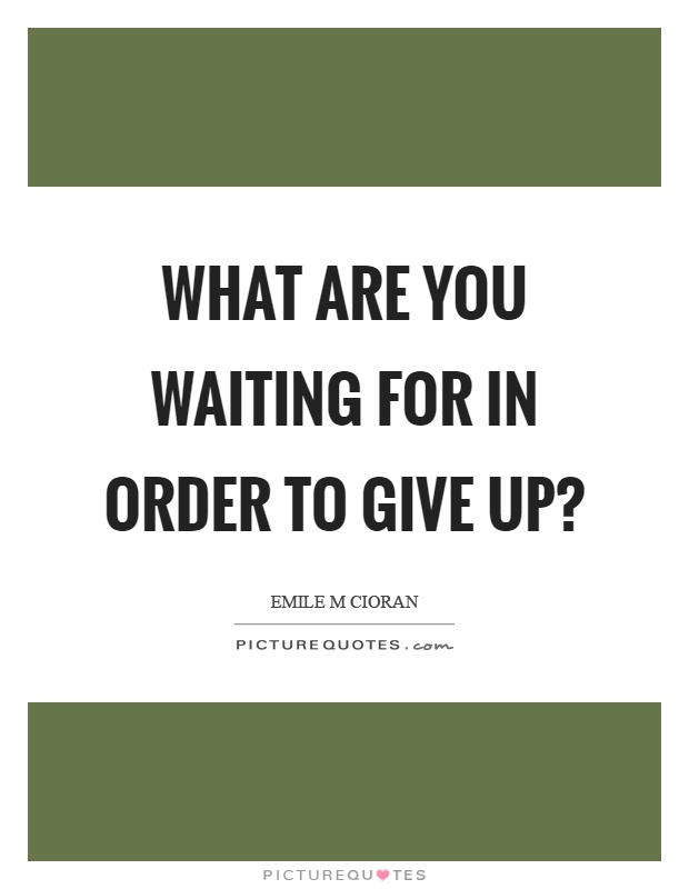What are you waiting for in order to give up? Picture Quote #1