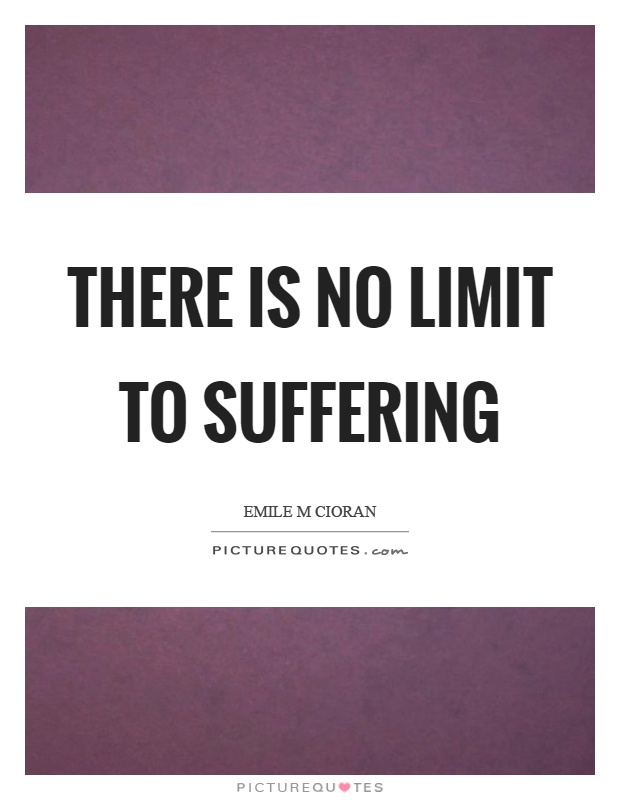 There is no limit to suffering Picture Quote #1