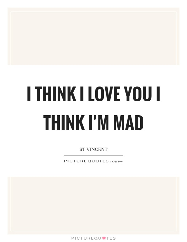 I think I love you I think I'm mad Picture Quote #1