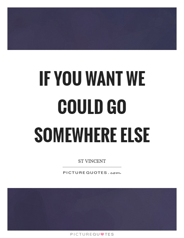 If you want we could go somewhere else Picture Quote #1