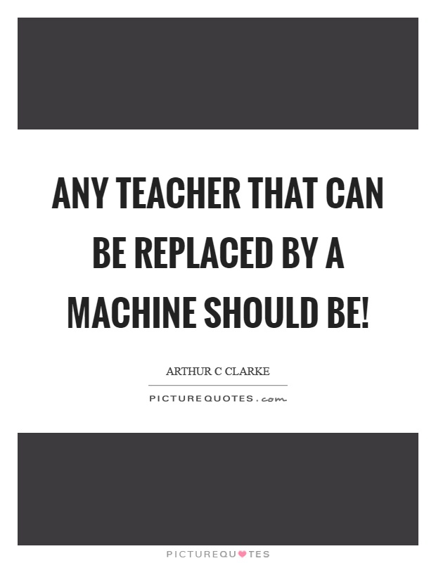 Any teacher that can be replaced by a machine should be! Picture Quote #1