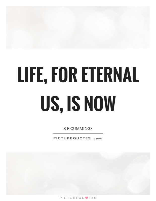 Life, for eternal us, is now Picture Quote #1