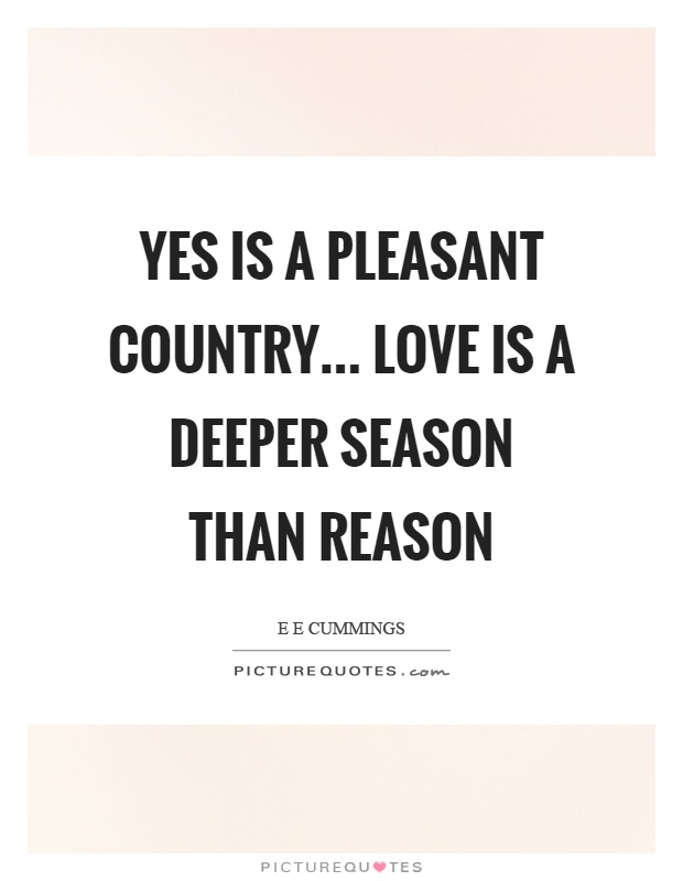 Yes is a pleasant country… love is a deeper season than reason Picture Quote #1