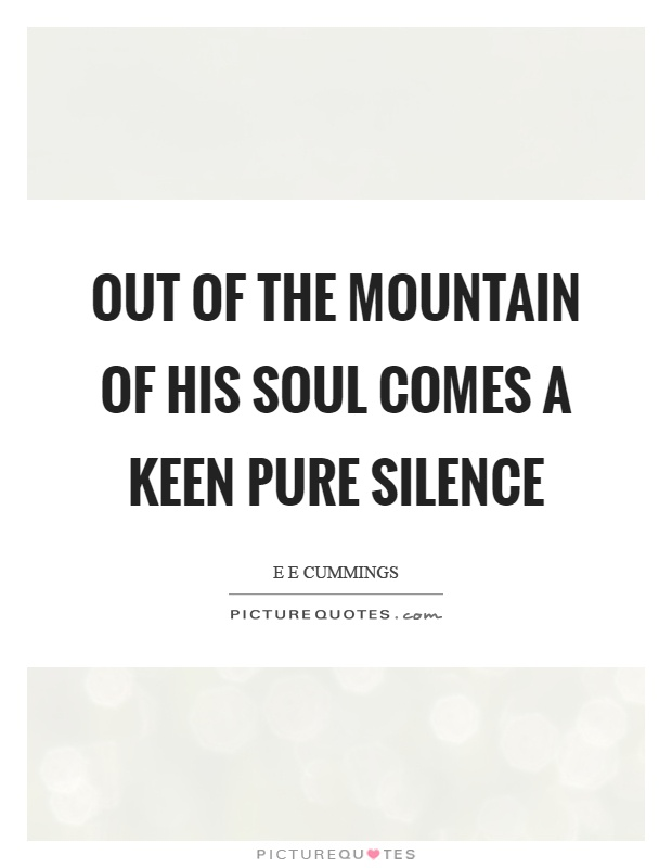 Out of the mountain of his soul comes a keen pure silence Picture Quote #1