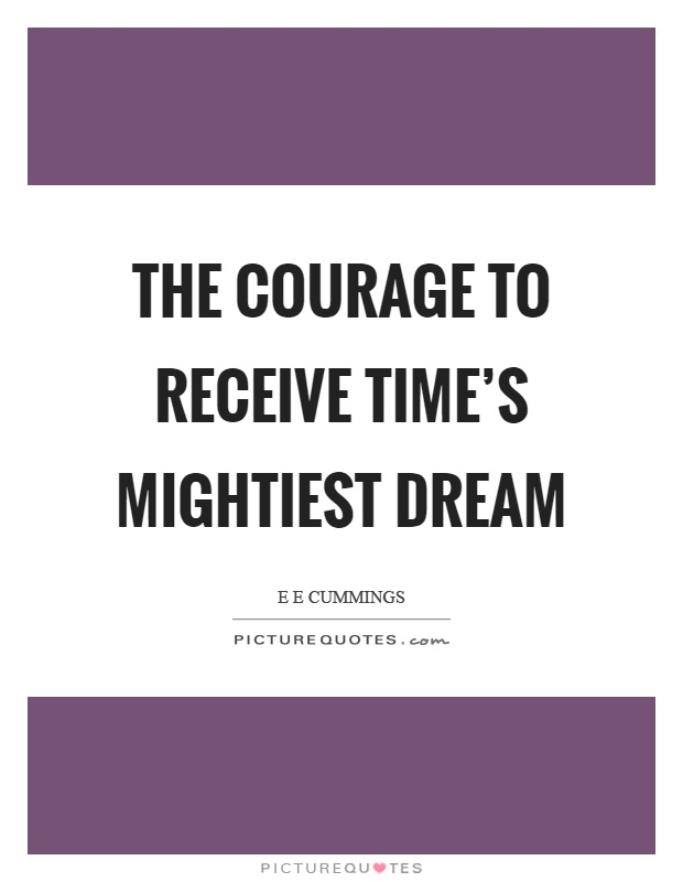 The courage to receive time's mightiest dream Picture Quote #1