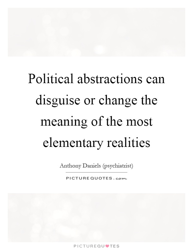 Political abstractions can disguise or change the meaning of the most elementary realities Picture Quote #1
