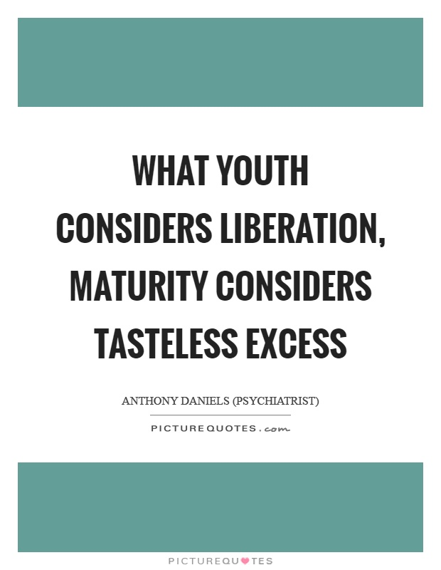 What youth considers liberation, maturity considers tasteless excess Picture Quote #1