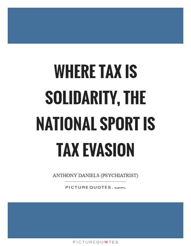 Where tax is solidarity, the national sport is tax evasion Picture Quote #1