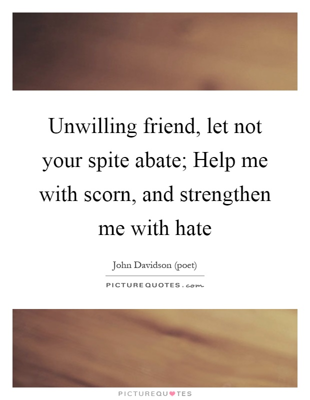 Unwilling friend, let not your spite abate; Help me with scorn, and strengthen me with hate Picture Quote #1