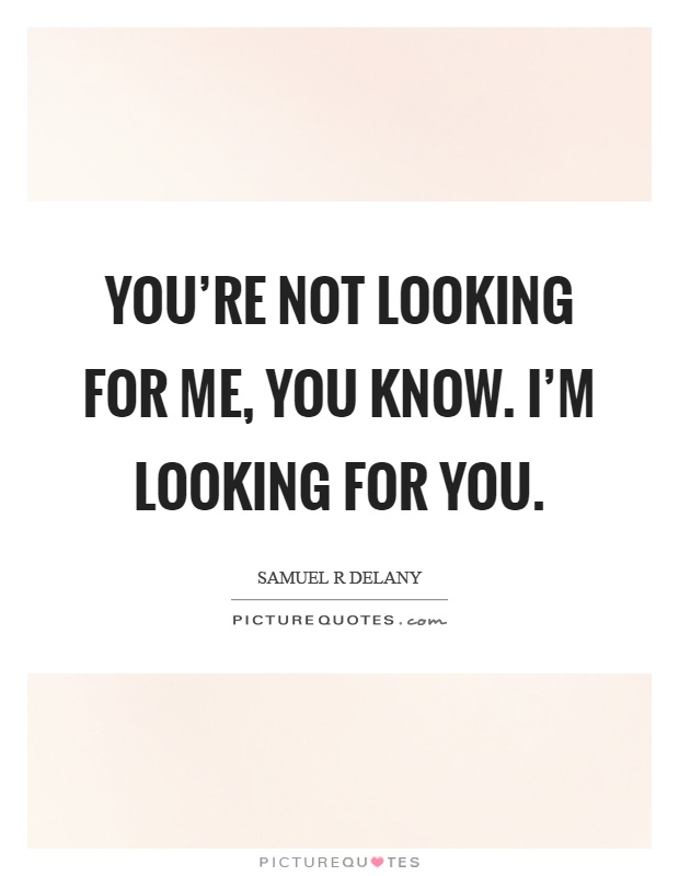 You're not looking for me, you know. I'm looking for you Picture Quote #1