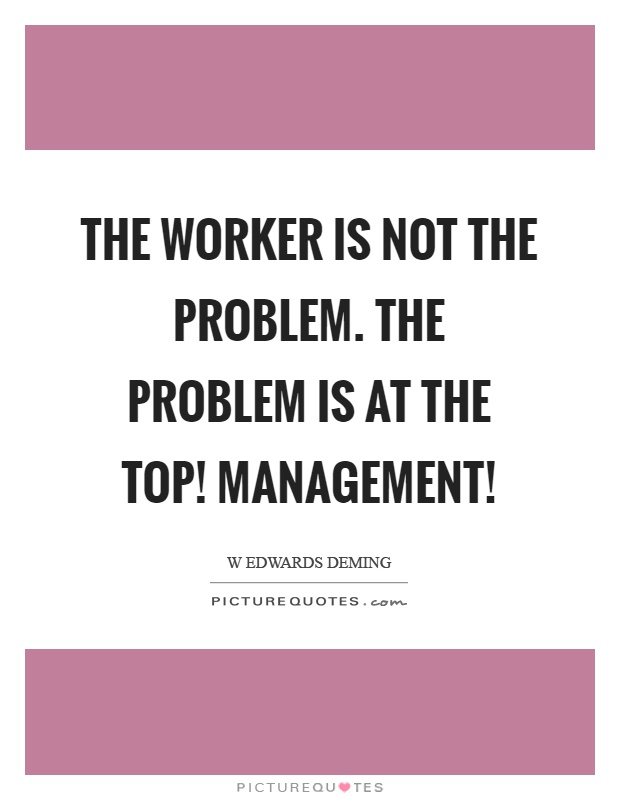 The worker is not the problem. The problem is at the top! Management! Picture Quote #1