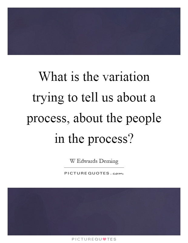 What is the variation trying to tell us about a process, about the people in the process? Picture Quote #1