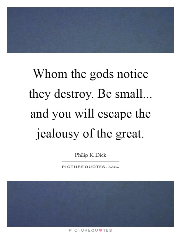 Whom the gods notice they destroy. Be small... and you will escape the jealousy of the great Picture Quote #1
