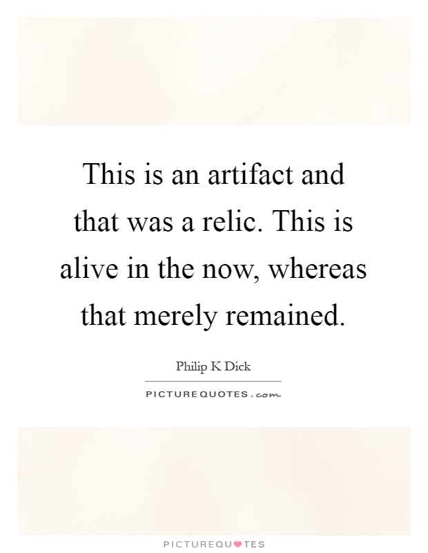 This is an artifact and that was a relic. This is alive in the now, whereas that merely remained Picture Quote #1
