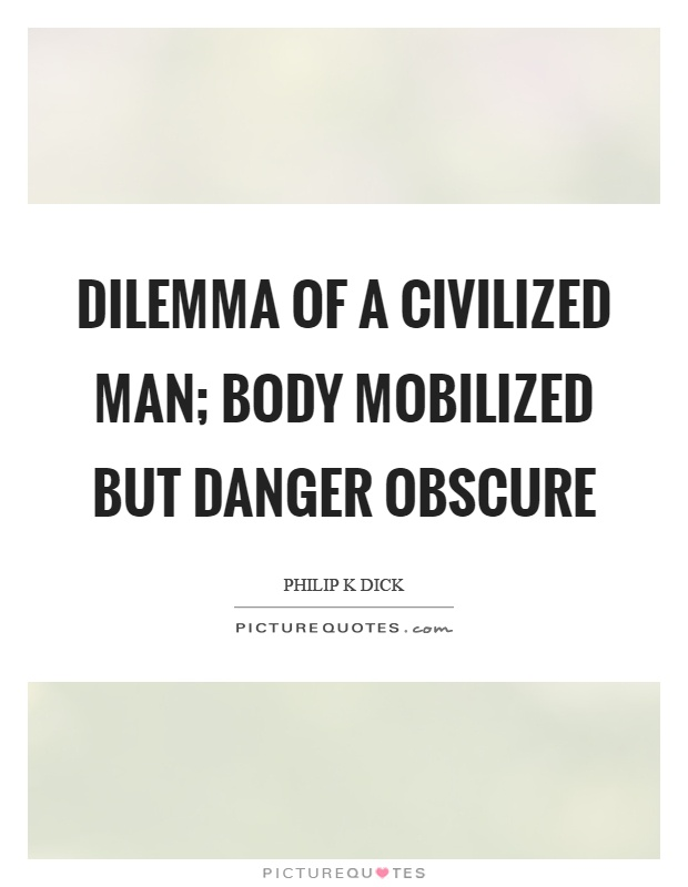 Dilemma of a civilized man; body mobilized but danger obscure Picture Quote #1