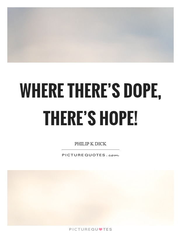 Where there's dope, there's hope! Picture Quote #1