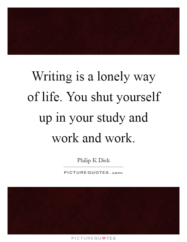 Writing is a lonely way of life. You shut yourself up in your study and work and work Picture Quote #1