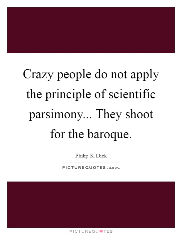 Crazy people do not apply the principle of scientific parsimony... They shoot for the baroque Picture Quote #1