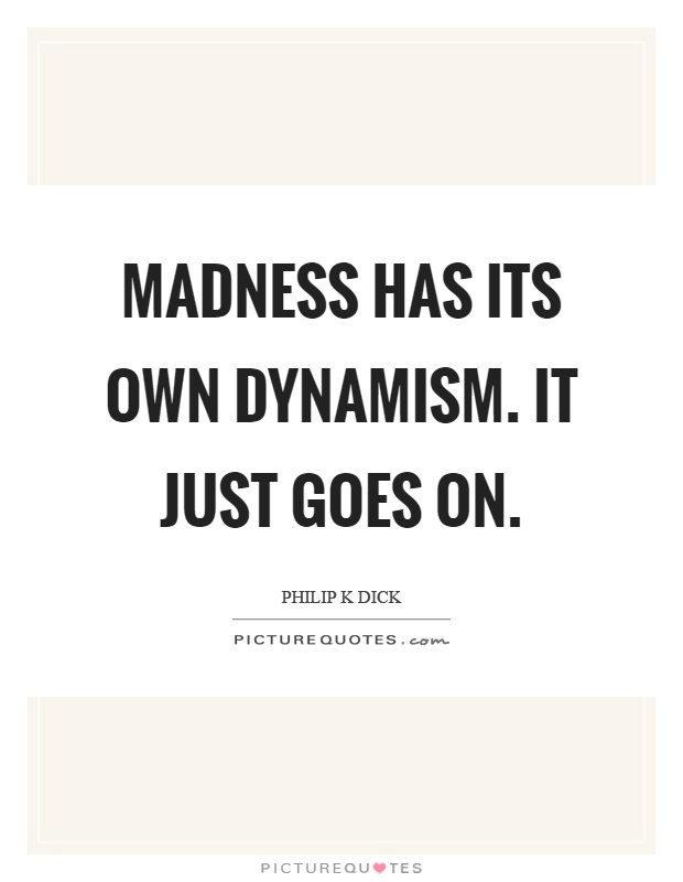 Madness has its own dynamism. It just goes on Picture Quote #1