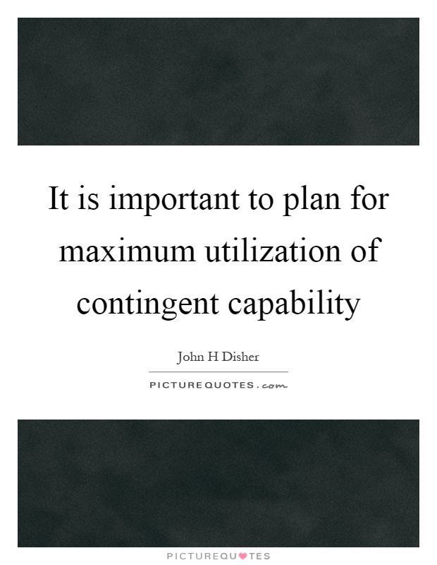 It is important to plan for maximum utilization of contingent capability Picture Quote #1