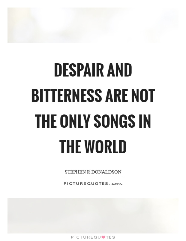 Despair and bitterness are not the only songs in the world Picture Quote #1