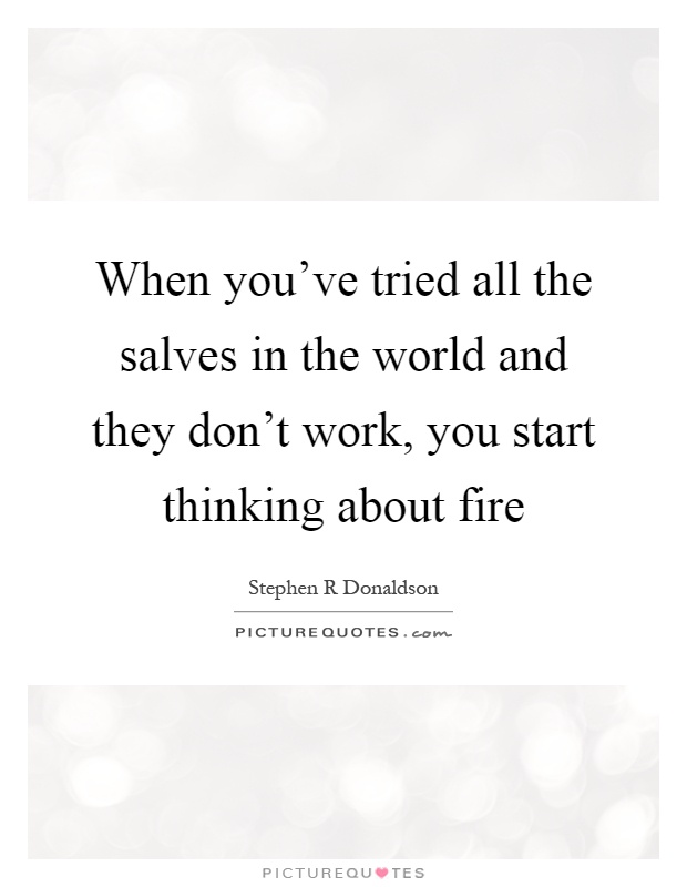 When you've tried all the salves in the world and they don't work, you start thinking about fire Picture Quote #1