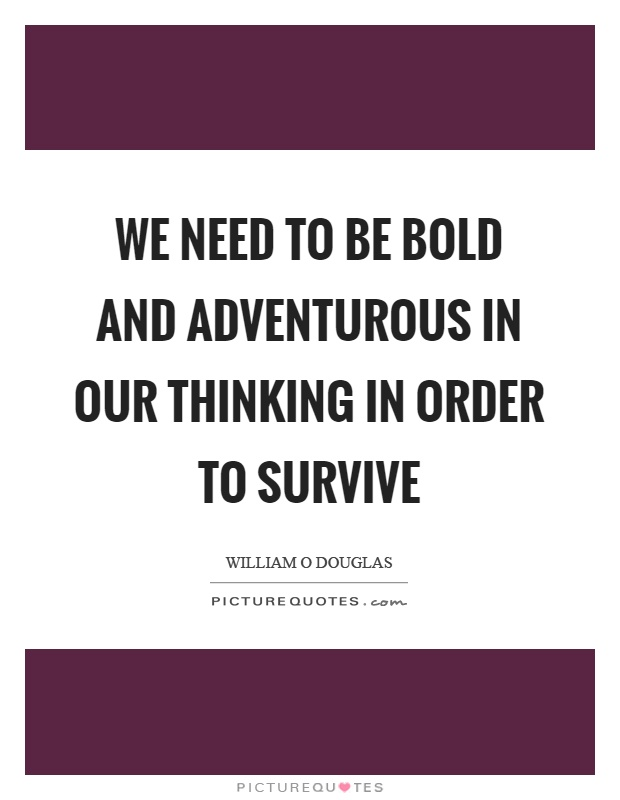 We need to be bold and adventurous in our thinking in order to survive Picture Quote #1
