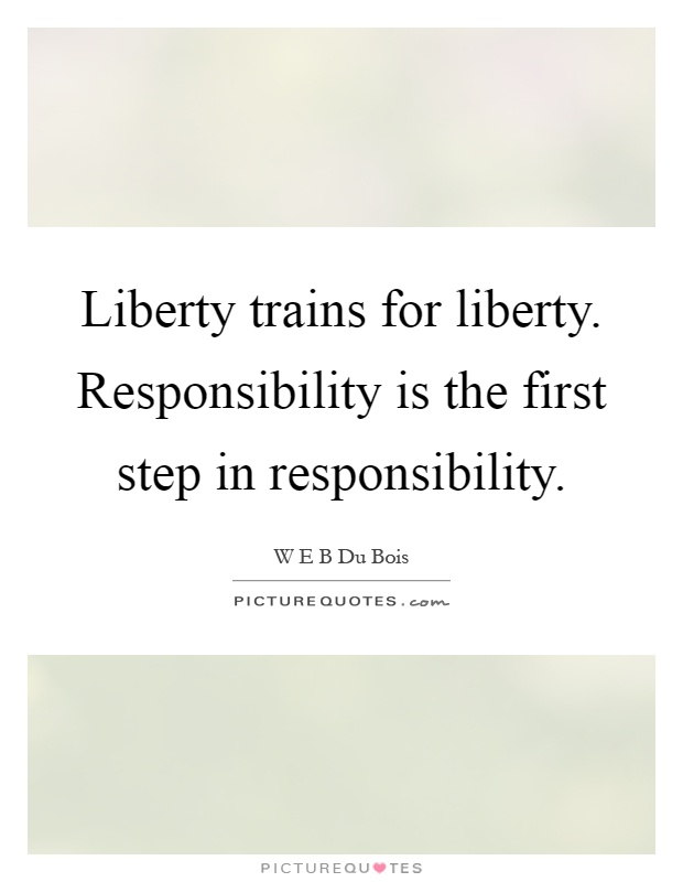 Liberty trains for liberty. Responsibility is the first step in responsibility Picture Quote #1
