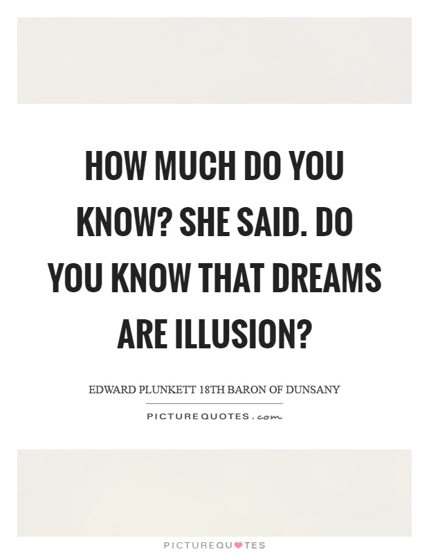 How much do you know? She said. Do you know that dreams are illusion? Picture Quote #1