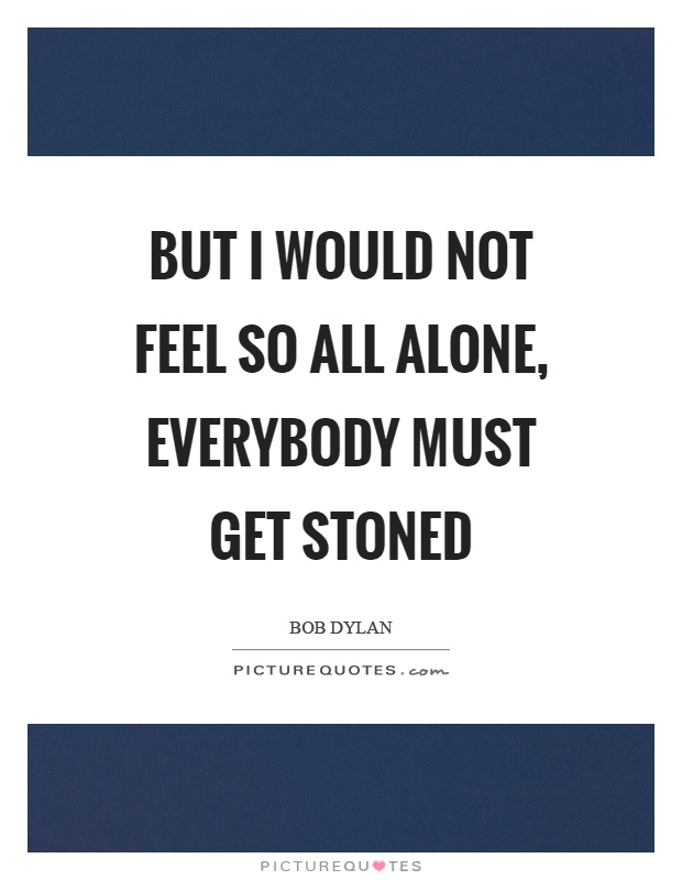 But I would not feel so all alone, everybody must get stoned Picture Quote #1