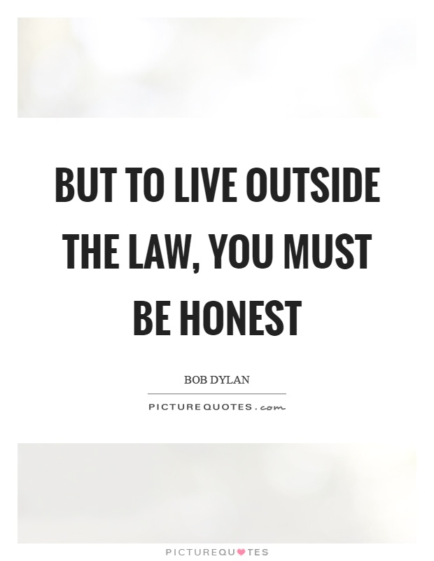 But to live outside the law, you must be honest Picture Quote #1