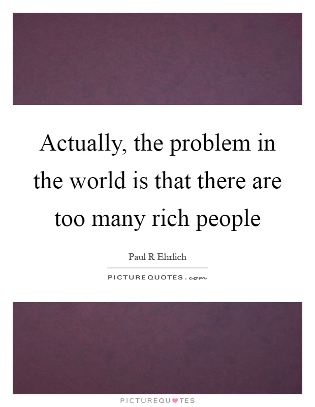 Actually, the problem in the world is that there are too many rich people Picture Quote #1
