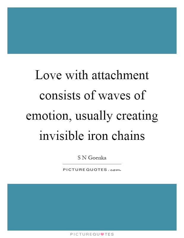 Love with attachment consists of waves of emotion, usually creating invisible iron chains Picture Quote #1