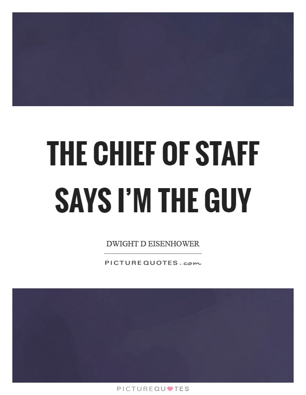 The chief of staff says I'm the guy Picture Quote #1