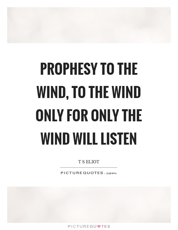 Prophesy to the wind, to the wind only for only the wind will listen Picture Quote #1