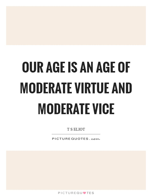 Our age is an age of moderate virtue and moderate vice Picture Quote #1
