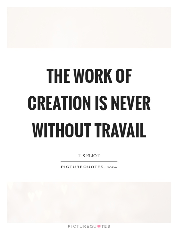 The work of creation is never without travail Picture Quote #1