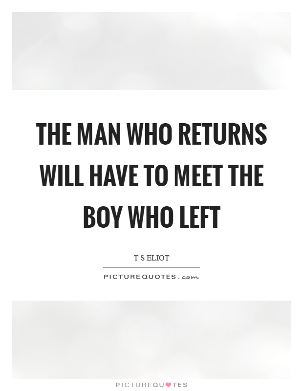 The man who returns will have to meet the boy who left Picture Quote #1