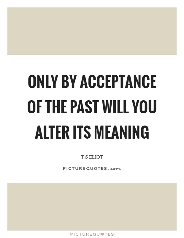 Only by acceptance of the past will you alter its meaning Picture Quote #1