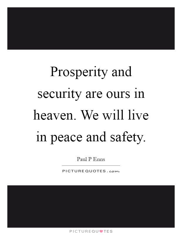Prosperity and security are ours in heaven. We will live in peace and safety Picture Quote #1