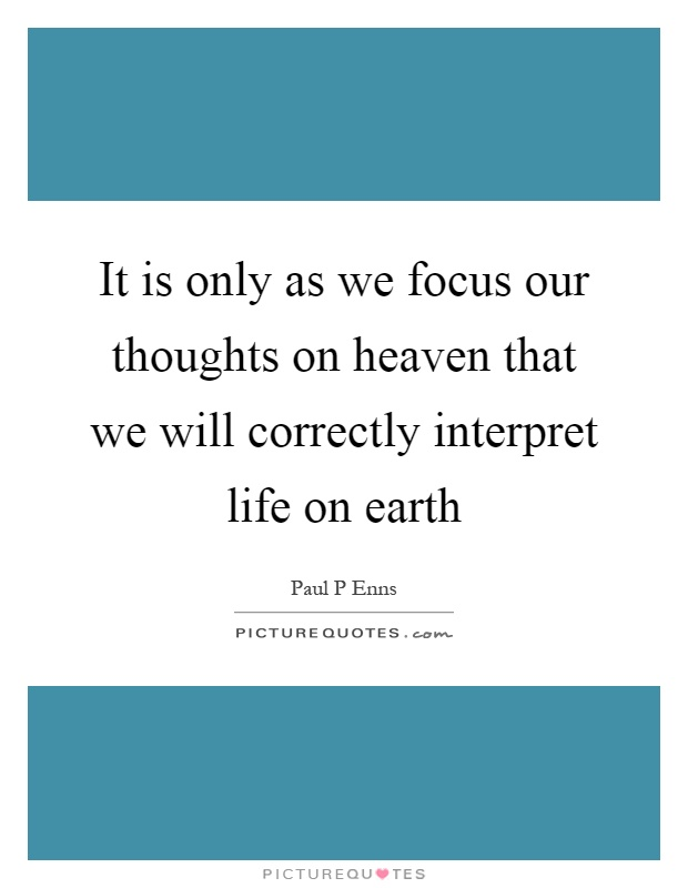 It is only as we focus our thoughts on heaven that we will correctly interpret life on earth Picture Quote #1