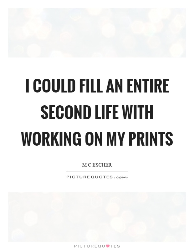I could fill an entire second life with working on my prints Picture Quote #1